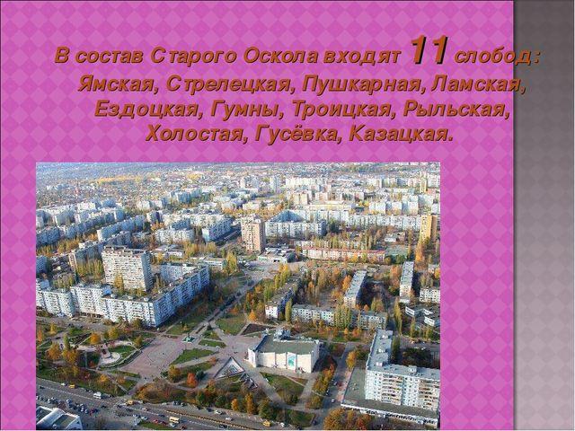 В состав Старого Оскола входят 11 слобод: Ямская, Стрелецкая, Пушкарная, Лам...