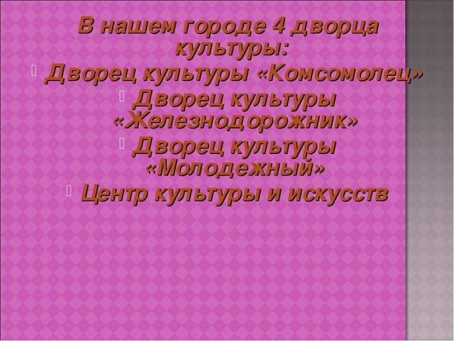 В нашем городе 4 дворца культуры: Дворец культуры «Комсомолец» Дворец культур...