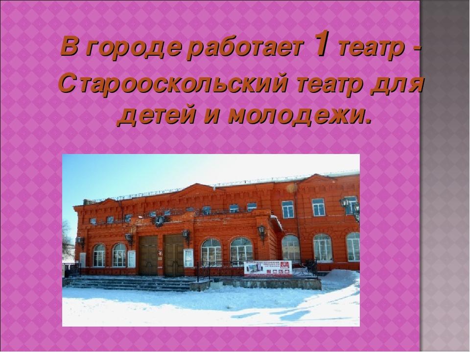В городе работает1 театр - Старооскольский театр для детей и молодежи.