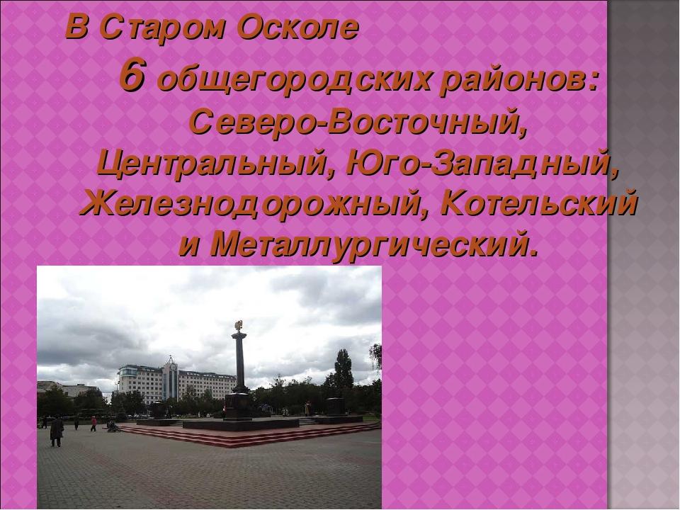 В Старом Осколе 6 общегородских районов: Северо-Восточный, Центральный, Юго-З...