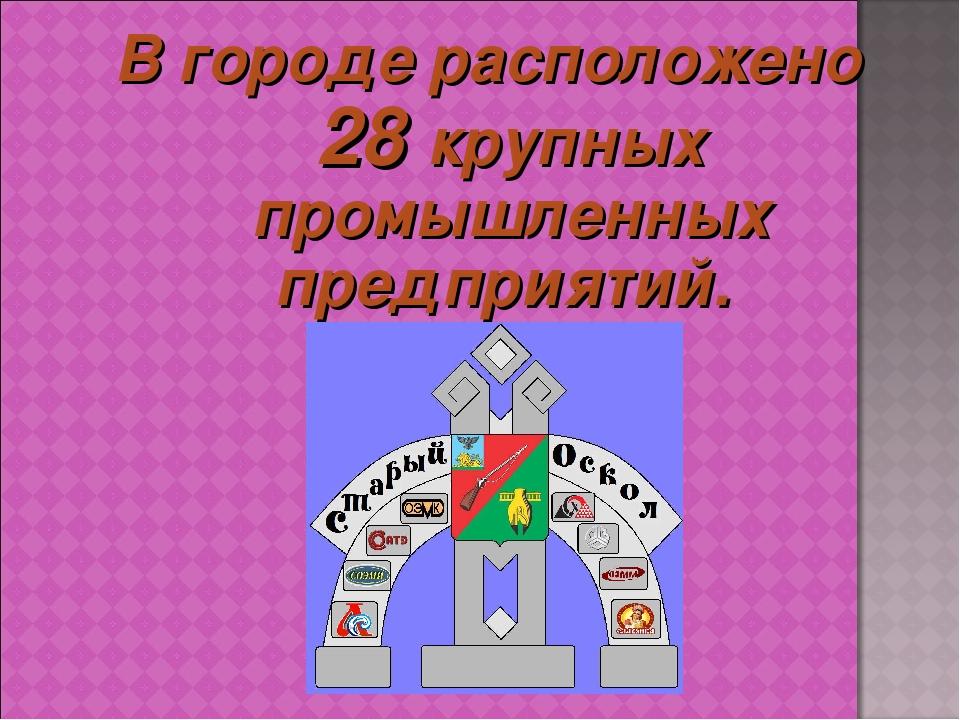 В городе расположено 28 крупных промышленных предприятий.