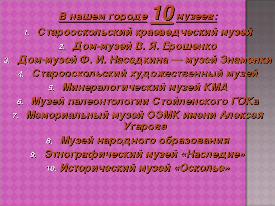 В нашем городе 10 музеев: Старооскольский краеведческий музей Дом-музей В.Я....