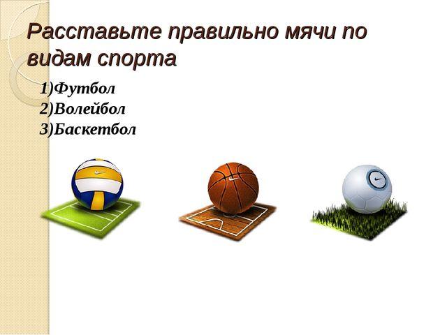 Расставьте правильно мячи по видам спорта 1)Футбол 2)Волейбол 3)Баскетбол