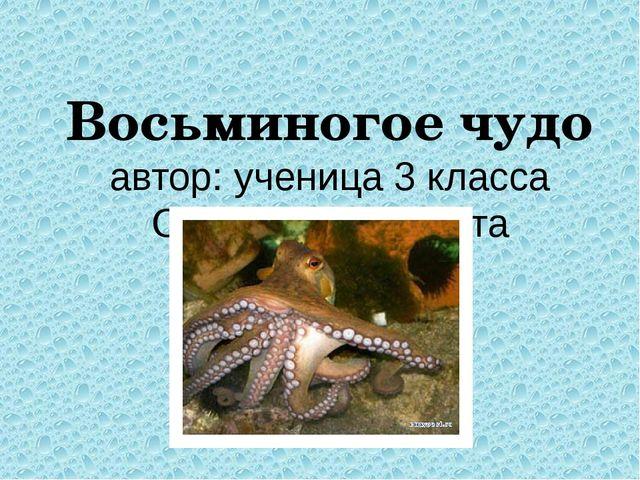 Восьминогое чудо автор: ученица 3 класса Орехова Елизавета