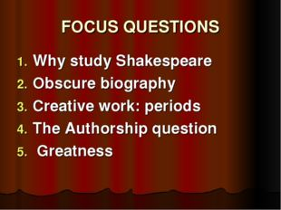 FOCUS QUESTIONS Why study Shakespeare Obscure biography Creative work: period