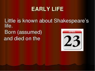 EARLY LIFE 	 	Little is known about Shakespeare's life. 	Born (assumed) and d