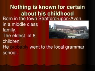 Nothing is known for certain about his childhood Born in the town Stratford-u