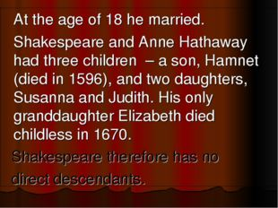 At the age of 18 he married. 	Shakespeare and Anne Hathaway had three childr