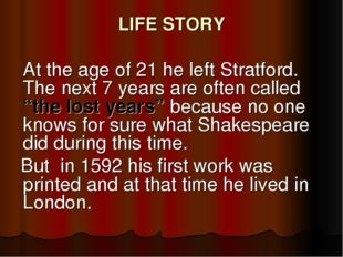 LIFE STORY 	At the age of 21 he left Stratford. The next 7 years are often ca