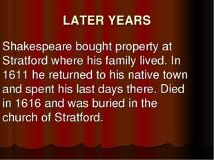 LATER YEARS Shakespeare bought property at Stratford where his family lived.