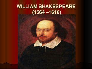 WILLIAM SHAKESPEARE (1564 –1616)