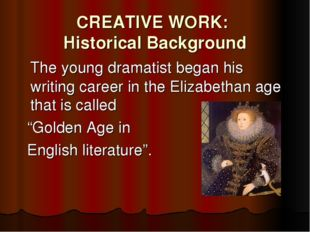 CREATIVE WORK: Historical Background 	The young dramatist began his writing c