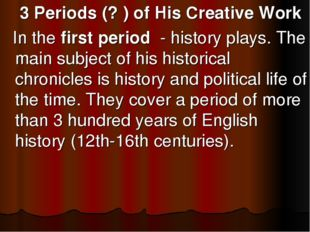 3 Periods (? ) of His Creative Work In the first period - history plays. The
