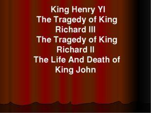 King Henry YI The Tragedy of King Richard III The Tragedy of King Richard II