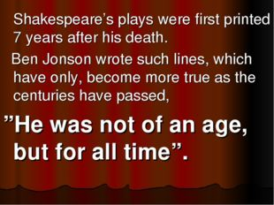 Shakespeare's plays were first printed 7 years after his death. Ben Jonson w