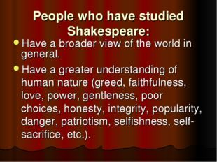 People who have studied Shakespeare: Have a broader view of the world in gene