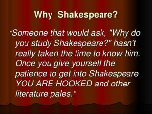 "Why Shakespeare? ""Someone that would ask, ""Why do you study Shakespeare?"" has"