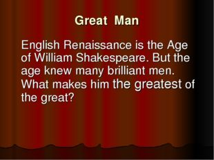 Great Man 	English Renaissance is the Age of William Shakespeare. But the age