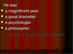He was a magnificent poet a great dramatist a psychologist a philosopher.