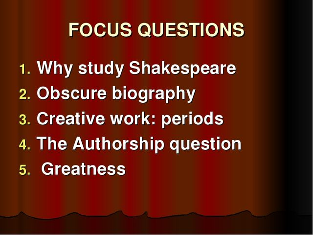 FOCUS QUESTIONS Why study Shakespeare Obscure biography Creative work: period...
