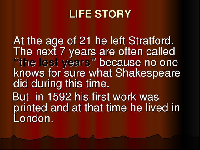 LIFE STORY 	At the age of 21 he left Stratford. The next 7 years are often ca...