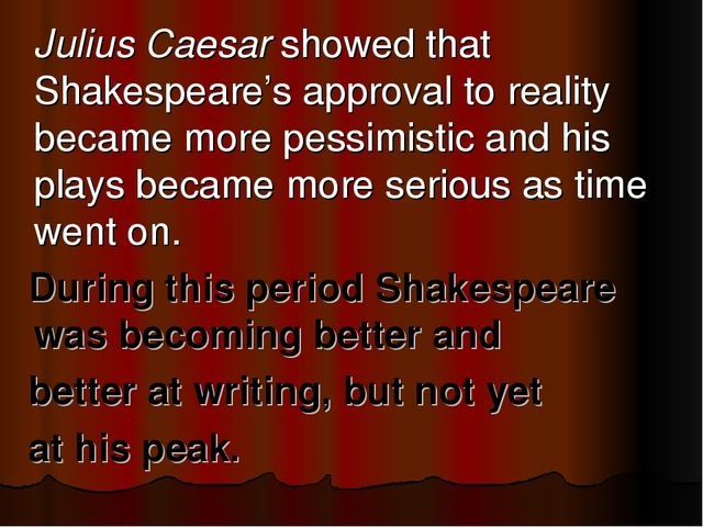 Julius Caesar showed that Shakespeare's approval to reality became more pess...