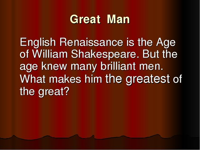 Great Man 	English Renaissance is the Age of William Shakespeare. But the age...