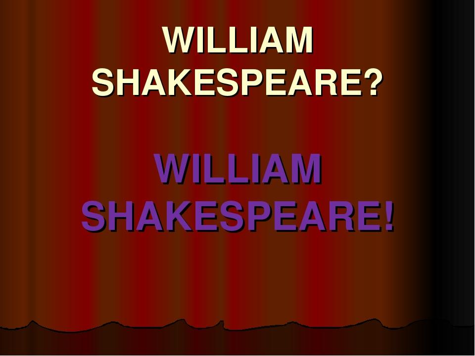 WILLIAM SHAKESPEARE? WILLIAM SHAKESPEARE!
