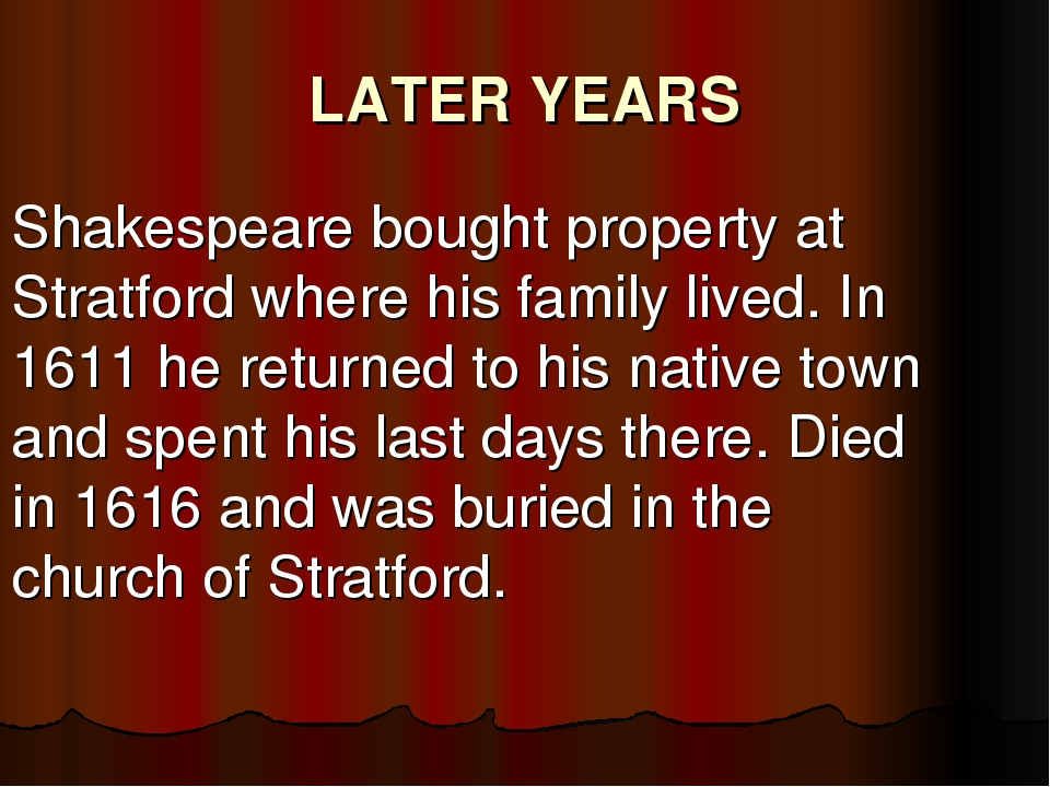 LATER YEARS Shakespeare bought property at Stratford where his family lived....