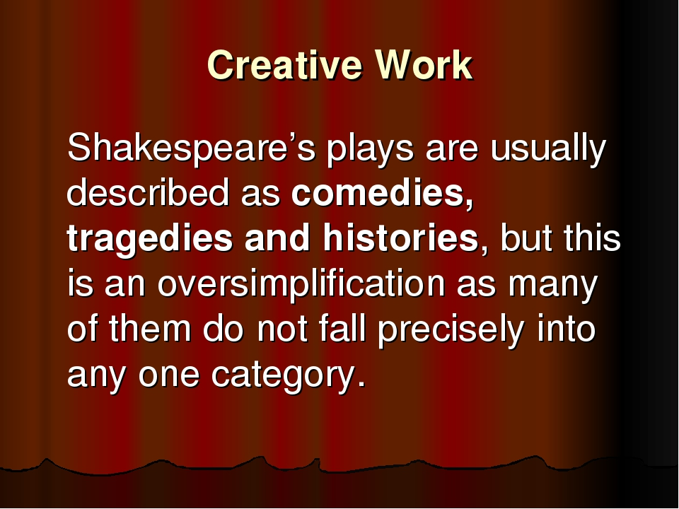 Creative Work 	Shakespeare's plays are usually described as comedies, tragedi...