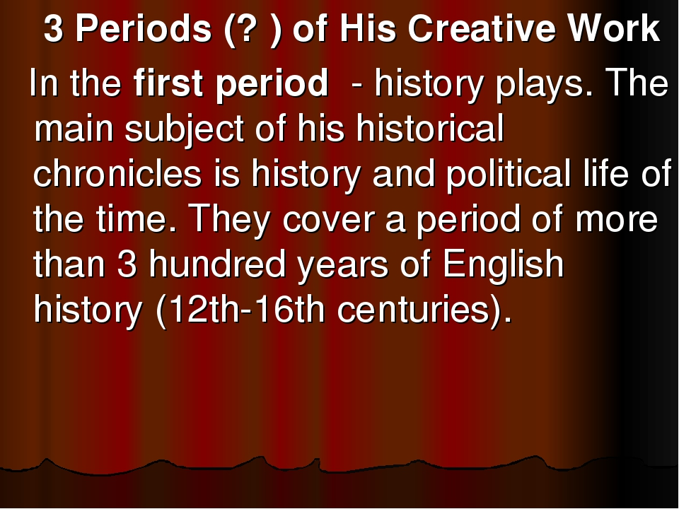 3 Periods (? ) of His Creative Work In the first period - history plays. The...