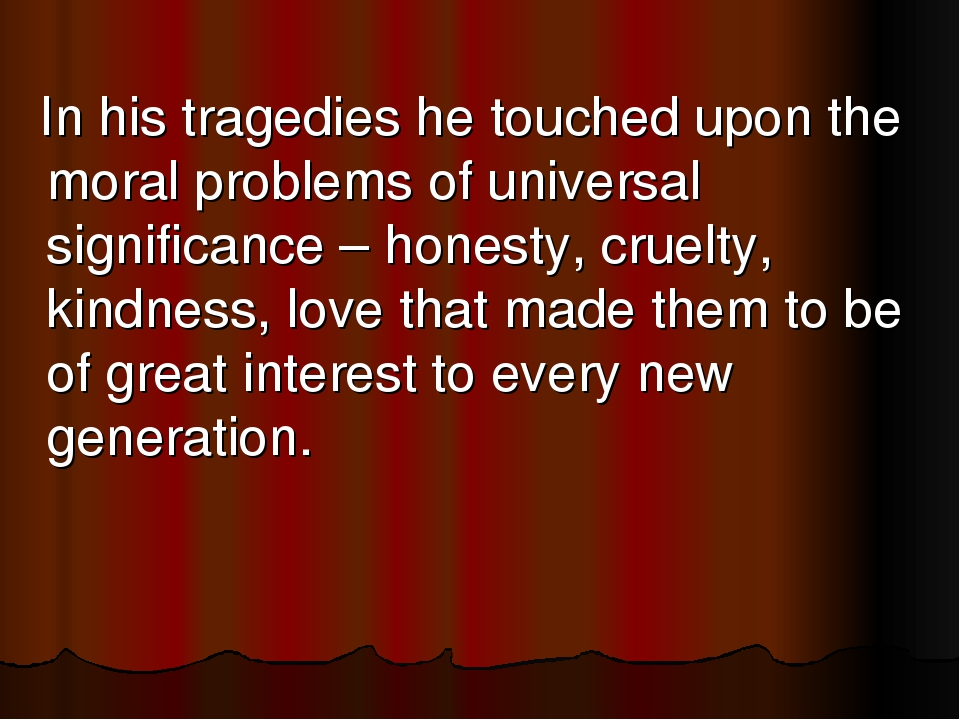 In his tragedies he touched upon the moral problems of universal significan...