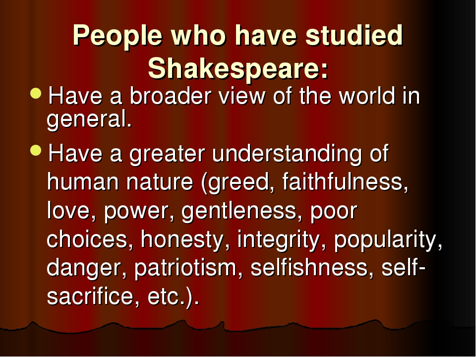 People who have studied Shakespeare: Have a broader view of the world in gene...