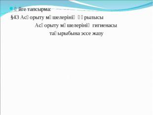 Үйге тапсырма: §43 Асқорыту мүшелерінің құрылысы Асқорыту мүшелерінің гигиена
