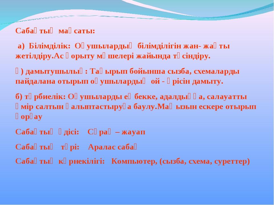 Сабақтың мақсаты: а) Білімділік: Оқушылардың білімділігін жан- жақты жетілдір...