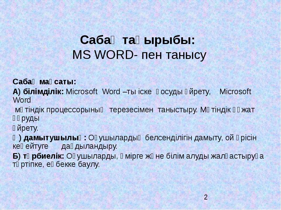 Сабақ тақырыбы: MS WORD- пен танысу Сабақ мақсаты: А) бiлiмдiлiк: Microso...