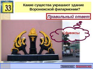 Какие существа украшают здание Воронежской филармонии? Правильный ответ Сфинк