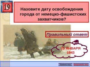 Назовите дату освобождения города от немецко-фашистских захватчиков? Правиль