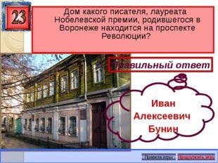 Дом какого писателя,лауреата Нобелевской премии, родившегося в Воронеже нах