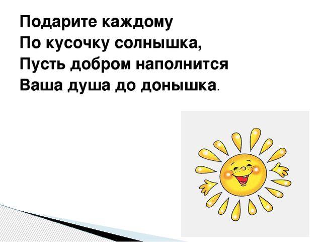Подарите каждому По кусочку солнышка, Пусть добром наполнится Ваша душа до до...
