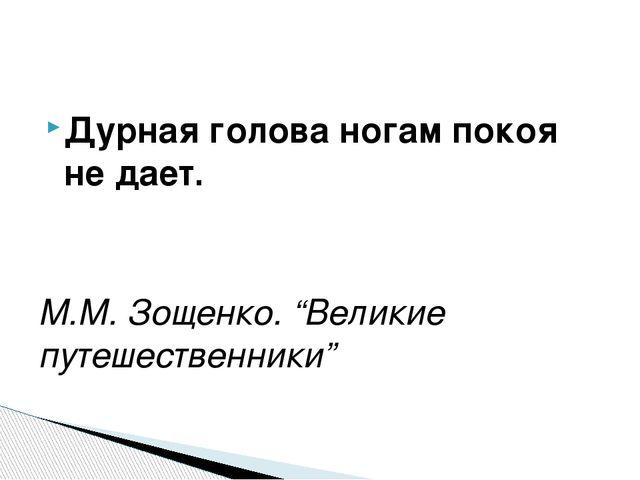"""Дурная голова ногам покоя не дает. М.М. Зощенко. """"Великие путешественники"""""""