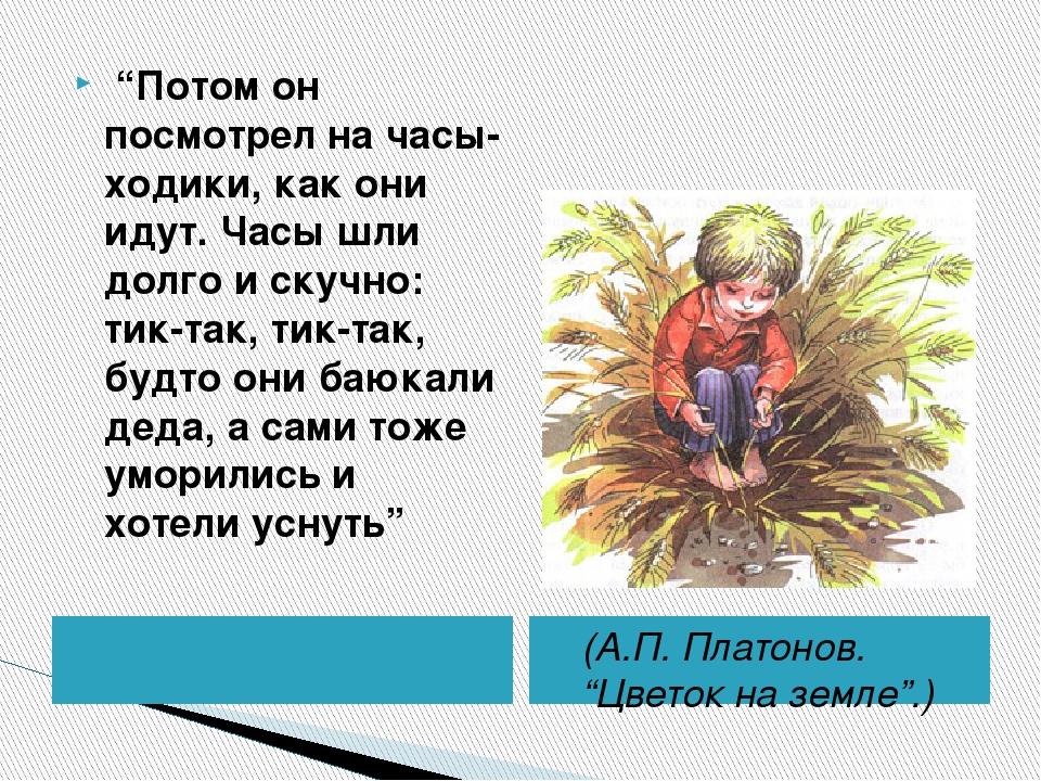 """(А.П. Платонов. """"Цветок на земле"""".) """"Потом он посмотрел на часы-ходики, как..."""