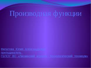 Производная функции Филатова Юлия Александровна преподаватель ГБПОУ ВО «Лиски