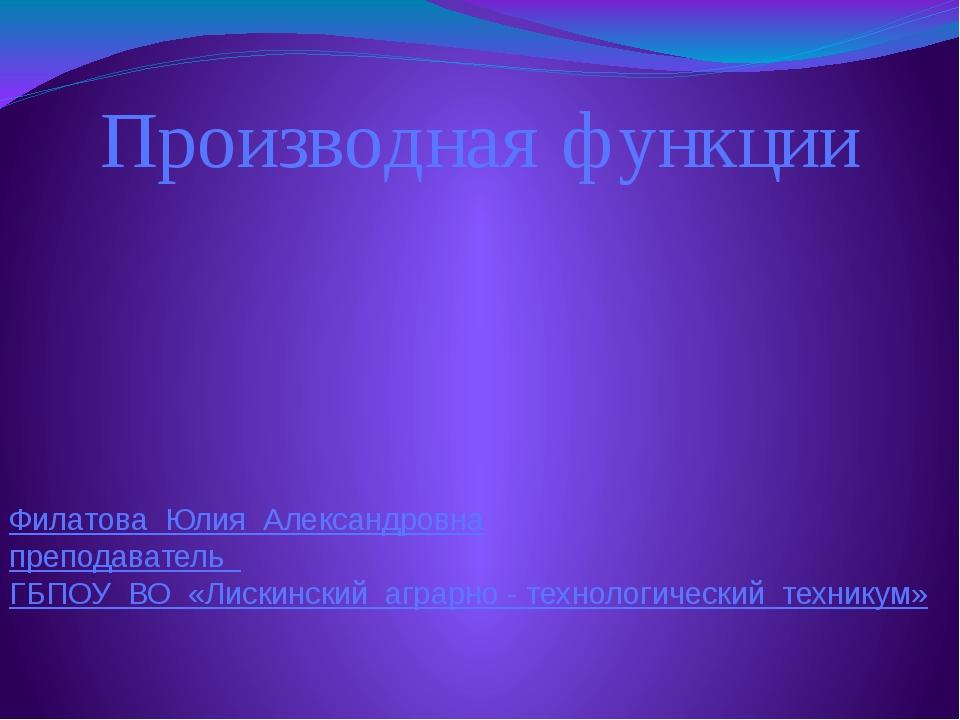 Производная функции Филатова Юлия Александровна преподаватель ГБПОУ ВО «Лиски...