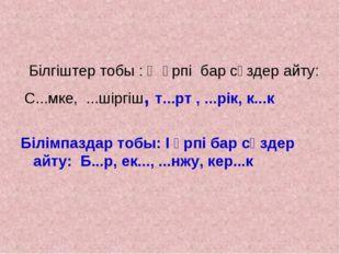 Білгіштер тобы : Ө әрпі бар сөздер айту: С...мке, ...шіргіш, т...рт , ...рік