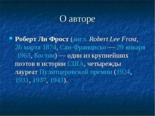 О авторе Роберт Ли Фрост(англ.Robert Lee Frost,26 марта1874,Сан-Франциск