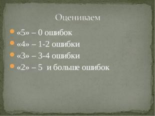 «5» – 0 ошибок «4» – 1-2 ошибки «3» – 3-4 ошибки «2» – 5 и больше ошибок