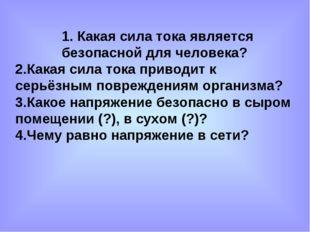 1. Какая сила тока является безопасной для человека? 2.Какая сила тока привод