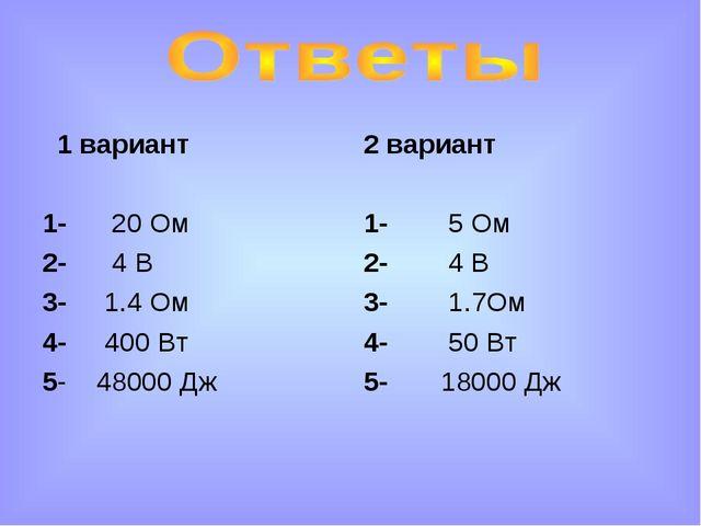 1 вариант 1- 20 Ом 2- 4 В 3- 1.4 Ом 4- 400 Вт 5- 48000 Дж 2 вариант 1- 5 Ом...