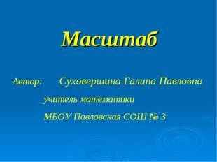 Масштаб Автор: Суховершина Галина Павловна учитель математики МБОУ Павловская